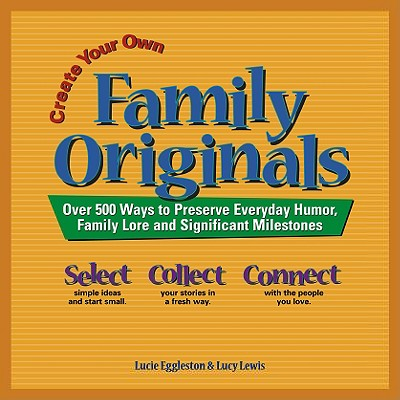 Create Your Own Family Originals: Over 500 Ways to Preserve Everyday Humor, Family Lore Andsignificant Milestones