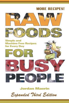 Raw Foods for Busy People: Simple and Machine-Free Recipes for Every Day, Maerin, Jordan