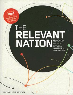 The Relevant Nation: 50 Activist, Artists And Innovators Who Are Changing Their World Through Faith, Zydek, Heather (Editor)