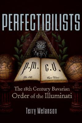 Perfectibilists: The 18th Century Bavarian Order of the Illuminati, Melanson, Terry