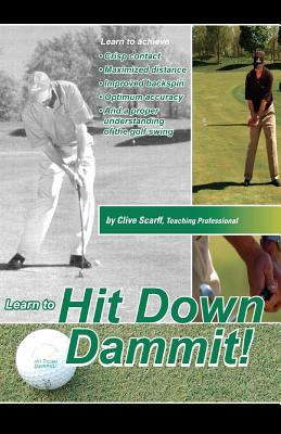 Hit Down Dammit!: The Key to Golf, Clive Scarff