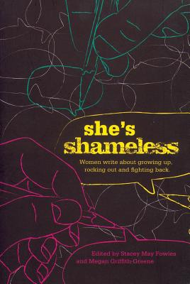Shes Shameless : Women Write about Growing up, Rocking Out and Fighting Back, Fowles, Stacey May; Griffith-Greene, Megan (Editors)