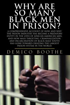 Image for Why Are So Many Black Men in Prison? A Comprehensive Account of How and Why the Prison Industry Has Become a Predatory Entity in the Lives of African-American Men