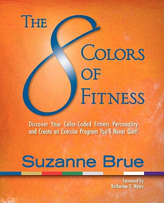 Image for The 8 Colors of Fitness: Discover Your Color-Coded Fitness Personality and Create an Exercise Program You'll Never Quit!