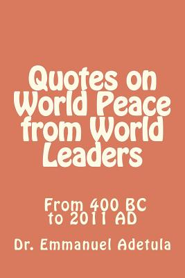 Quotes on World Peace from World Leaders: 400 BC to 2011 AD, Adetula, Dr. Emmanuel