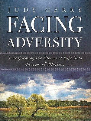 Facing Adversity: Transforming the Storms of Life Into Seasons of Blessing, Judy Gerry