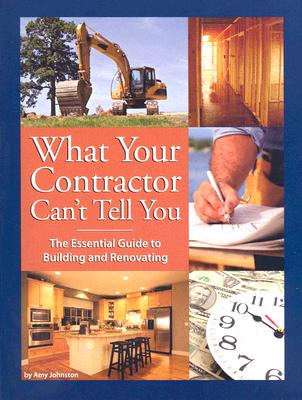 Image for What Your Contractor Can't Tell You: The Essential Guide to Building and Renovating
