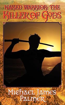 Naked Warrior: The Killer of Gods, Michael James Palmer