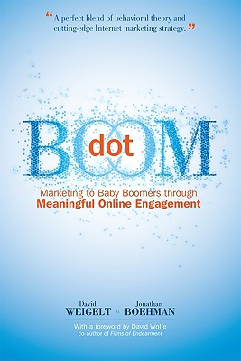 Dot Boom: Marketing to Baby Boomers Through Meaningful Online Engagement, David Weigelt, Jonathan Boehman
