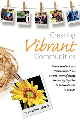 Image for Creating Vibrant Communities: How Individuals and Organizations from Diverse Sectors of Society Are Coming Together to Reduce Poverty in Canada