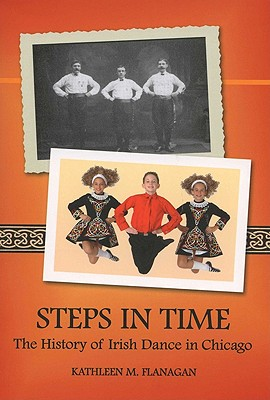 Steps in Time: The History of Irish Dance in Chicago (Irish Dance Series), Flanagan, Kathleen M.