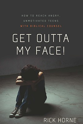 Get Outta My Face!: How to Reach Angry, Unmotivated Teens with Biblical Counsel, Rick Horne