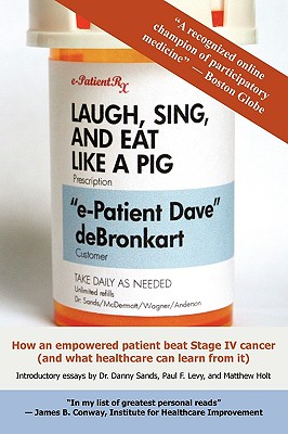 Image for Laugh, Sing, and Eat Like a Pig: How an Empowered Patient Beat Stage IV Cancer (And What Healthcare Can Learn from It)