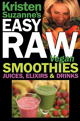 Image for Kristen Suzanne's EASY Raw Vegan Smoothies, Juices, Elixirs & Drinks: The Definitive Raw Fooder's Book of Beverage Recipes for Boosting Energy, ... or Cutting Loose... Including Wine Drinks!