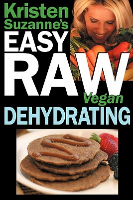Image for Kristen Suzanne's EASY Raw Vegan Dehydrating: Delicious & Easy Raw Food Recipes for Dehydrating Fruits, Vegetables, Nuts, Seeds, Pancakes, Crackers, Breads, Granola, Bars & Wraps
