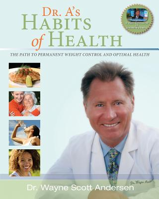 Dr. A's Habits of Health: The path to permanent Weight Control and Optimal Health, Andersen, Dr. Wayne Scott
