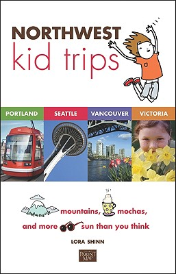 Northwest Kid Trips: Portland, Seattle, Victoria, Vancouver, Shinn, Lora