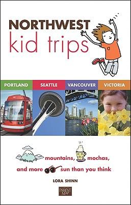 Northwest Kid Trips: Portland, Seattle, Victoria, Vancouver, Shinn, Lora