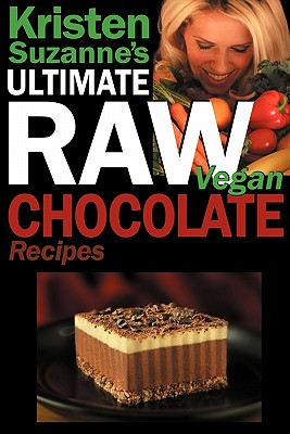 Image for Kristen Suzanne's ULTIMATE Raw Vegan Chocolate Recipes: Fast & Easy, Sweet & Savory Raw Chocolate Recipes Using Raw Chocolate Powder, Raw Cacao Nibs, and Raw Cacao Butter
