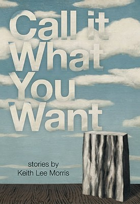 CALL IT WHAT YOU WANT: STORIES, MORRIS, KEITH LEE