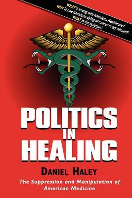 Politics in Healing: The Suppression and Manipulation of American Medicine, Daniel Haley