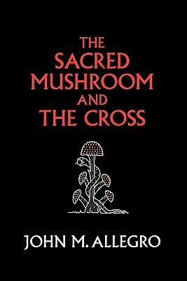 The Sacred Mushroom and The Cross: A study of the nature and origins of Christianity within the fertility cults of the ancient Near East, Allegro, John M.