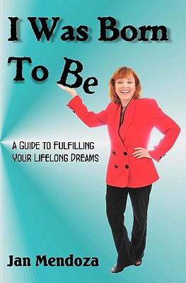 Image for I Was Born to Be: A guide to fulfilling your lifelong dreams, getting out of your own way and how to get your ideas off the ground.