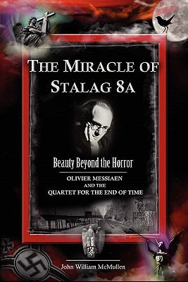 The Miracle of Stalag 8A : Olivier Messiaen and the Quartet for the End of Time, McMullen, John William