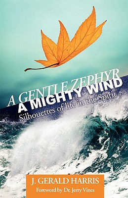 A Gentle Zephyr - A Mighty Wind: Silhouettes of Life in the Spirit, Harris, J. Gerald