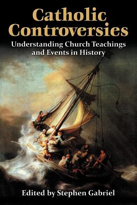 Catholic Controversies: Understanding Church Teachings and Events in History, Stephen Gabriel, ed.