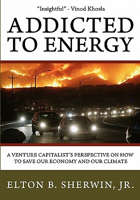 Addicted to Energy: A Venture Capitalist's Perspective on How to Save Our Economy and Our Climate, Sherwin Jr., Elton B.