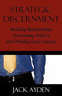 Strategic Discernment: Building Relationships, Overcoming Politics, and Finding Career Success, Ayden, Jack