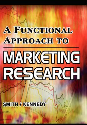 A Functional Approach to Marketing Research, Smith, David; Kennedy, Jeffrey