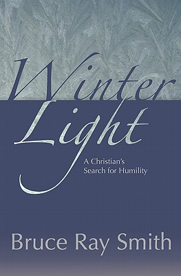 Winter Light: A Christian's Search for Humility, Smith, Bruce Ray