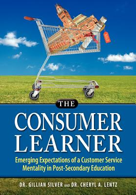 The Consumer Learner: Emerging Expectations of a Customer Service Mentality in Post-Secondary Education, Silver, Gillian; Lentz, Cheryl A.; Lentz, Dr Cheryl a.