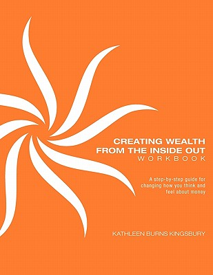 Creating Wealth From The Inside Out Workbook, Kingsbury, Kathleen Burns