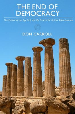 The End of Democracy: The Failure of the Ego Self and the Search for Unitive Consciousness, Carroll, Don