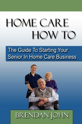 Image for HOME CARE HOW TO - The Guide To Starting Your Senior In Home Care Business