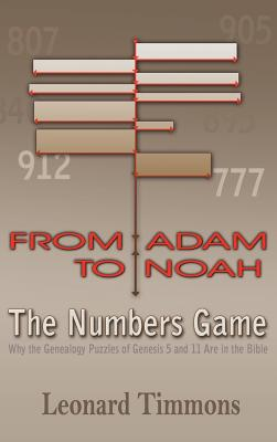 From Adam to Noah-The Numbers Game: Why the Genealogy Puzzles of Genesis 5 and 11 Are in the Bible, Timmons, Leonard