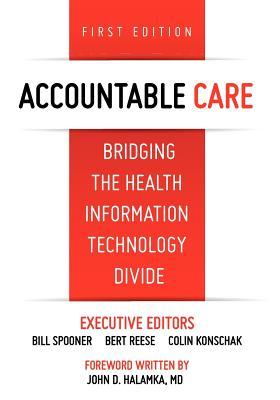 Accountable Care. Bridging the Health Information Technology Divide. 1st Edition, Bohn, J M; Abraham, Chon; Danaher, Shane; Davis, Cynthia; Esterhay, Robert; Jung, Richard G; Miller, Greg; Perkins, Chip; Reinhart, John P; Shiple, David; Sirois, Mary; Webb, Tim; Williams-Carlson, Laishy; Yale, Ken