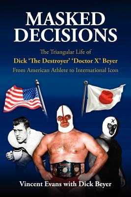 Masked Decisions: The Triangular Life of Dick 'The Destroyer' 'Doctor X' Beyer; From American Athlete to International Icon, Evans, Vincent & Beyer, Dick