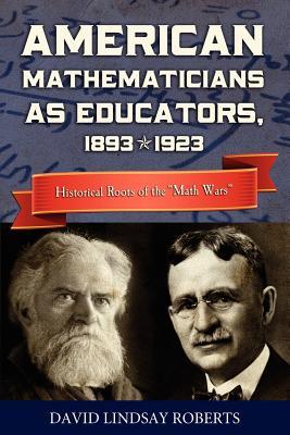 American Mathematicians as Educators, 1893-1923: Historical Roots of the Math Wars, Roberts, David Lindsay