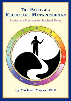 The Path of a Reluctant Metaphysician: Stories and Practices for Troubled Times, Mayer, Dr. Michael H
