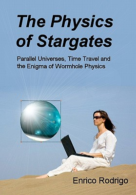 Image for The Physics of Stargates: Parallel Universes, Time Travel, and the Enigma of Wormhole Physics