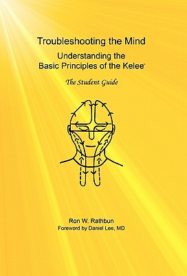 Troubleshooting the Mind: Understanding the Basic Principles of the Kelee, The Student Guide, Rathbun, Ron W.