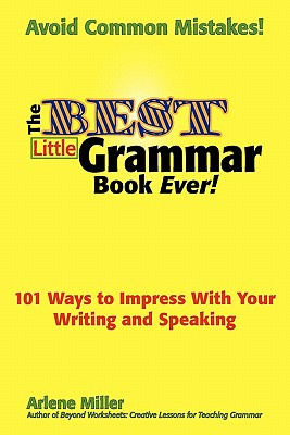 The Best Little Grammar Book Ever!: 101 Ways to Impress With Your Writing and Speaking, Arlene Miller