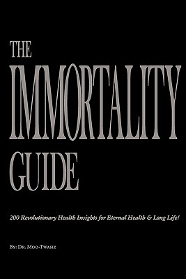 The Immortality Guide (200 Revolutionary Health Insites for Eternal Health and Long Life)!, Dr Moo-Twahz