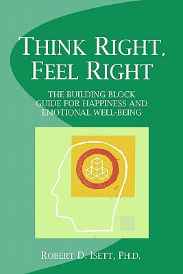 Think Right, Feel Right: The Building Block Guide for Happiness and Emotional Well-being, Robert D. Isett