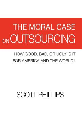 The Moral Case on Outsourcing: How Good, Bad, or Ugly Is It for America and the World?, Phillips, Scott