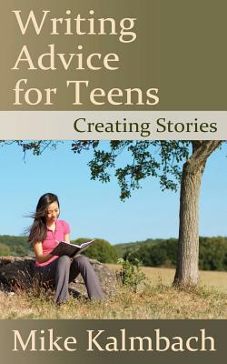 Writing Advice for Teens: Creating Stories, Kalmbach, Mike